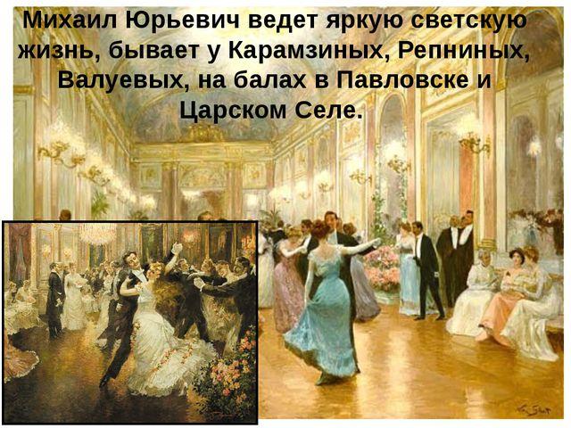 Михаил Юрьевич ведет яркую светскую жизнь, бывает у Карамзиных, Репниных, Вал...