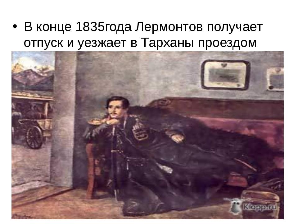 В конце 1835года Лермонтов получает отпуск и уезжает в Тарханы проездом через...