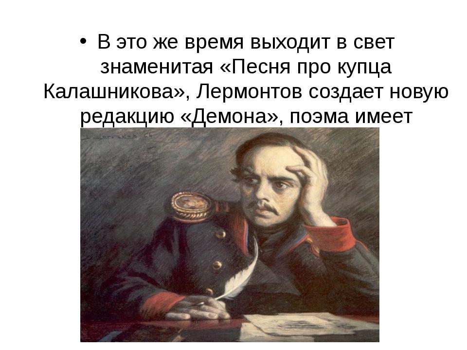 В это же время выходит в свет знаменитая «Песня про купца Калашникова», Лермо...