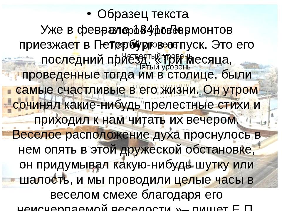 Уже в феврале 1841г Лермонтов приезжает в Петербург в отпуск. Это его последн...