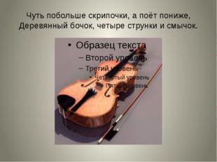Чуть побольше скрипочки, а поёт пониже, Деревянный бочок, четыре струнки и см