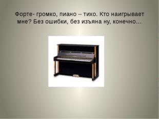 Форте- громко, пиано – тихо. Кто наигрывает мне? Без ошибки, без изъяна ну, к