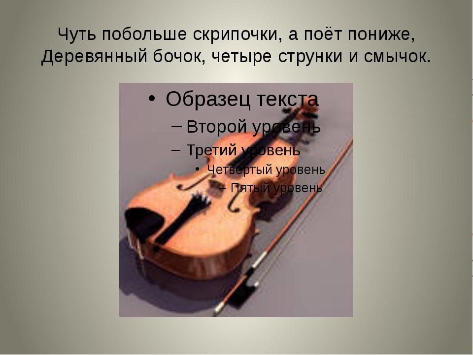 Чуть побольше скрипочки, а поёт пониже, Деревянный бочок, четыре струнки и см...