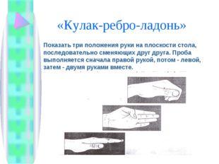 «Кулак-ребро-ладонь» Показать три положения руки на плоскости стола, последо