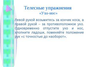 Телесные упражнения «Ухо-нос» Левой рукой возьмитесь за кончик носа, а правой