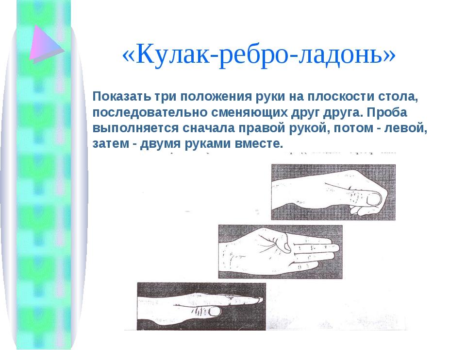 «Кулак-ребро-ладонь» Показать три положения руки на плоскости стола, последо...