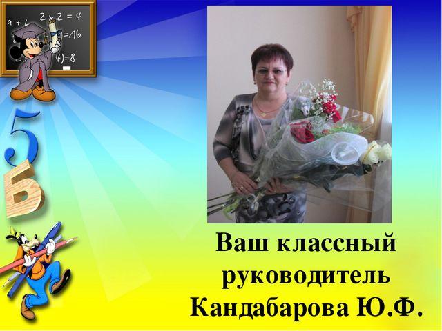 Ваш классный руководитель Кандабарова Ю.Ф.