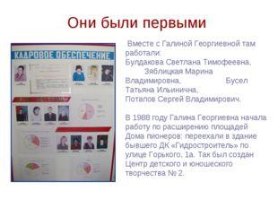 Они были первыми Вместе с Галиной Георгиевной там работали: Булдакова Светлан
