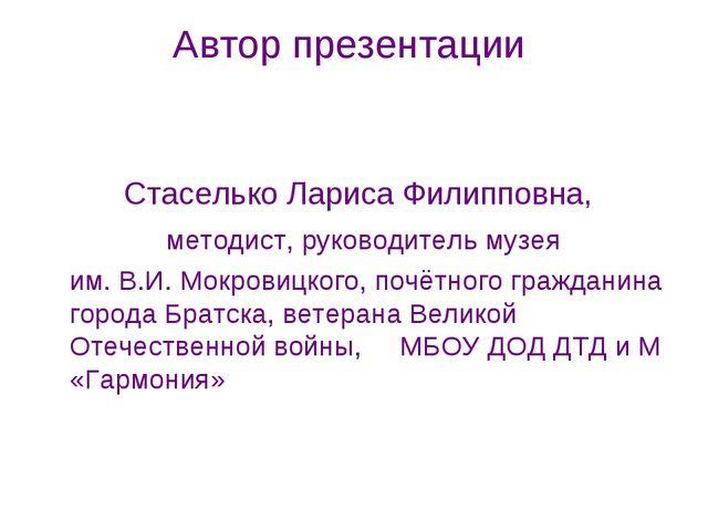 Автор презентации Стаселько Лариса Филипповна, методист, руководитель музея...