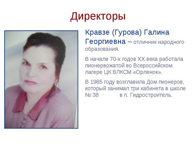 Директоры Кравзе (Гурова) Галина Георгиевна – отличник народного образования....