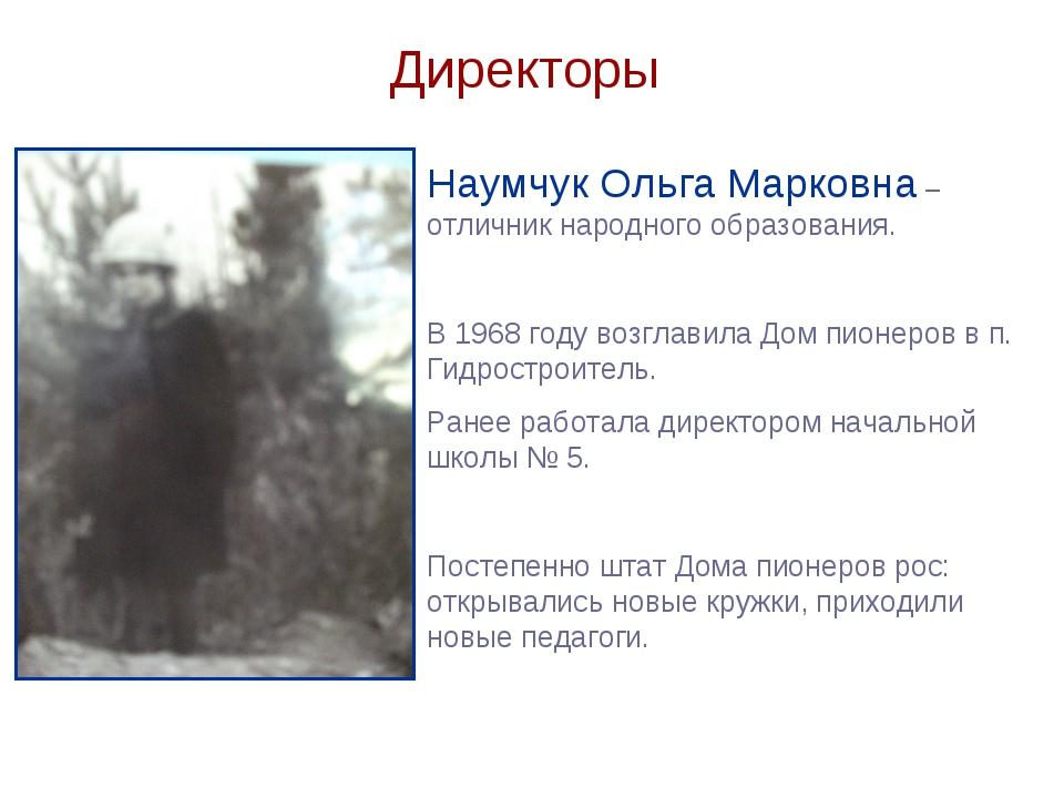Директоры Наумчук Ольга Марковна – отличник народного образования. В 1968 год...