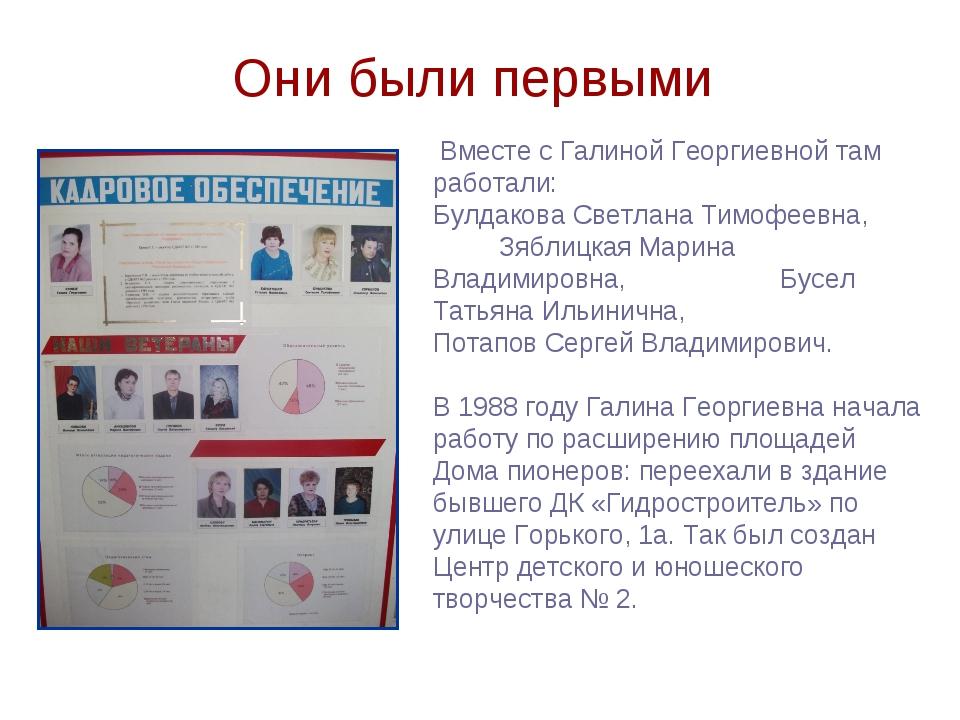 Они были первыми Вместе с Галиной Георгиевной там работали: Булдакова Светлан...