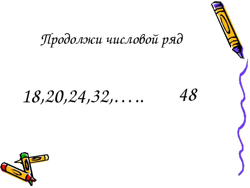 Продолжи числовой ряд 18,20,24,32,….. 48