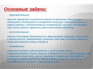 Основные задачи: · образовательные: научить применять полученные знания на пр