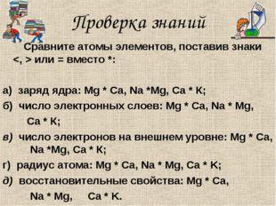 Проверка знаний Сравните атомы элементов, поставив знаки  или = вместо *: а)