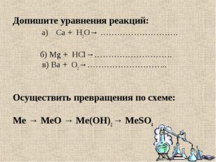 Допишите уравнения реакций: а)Са + H2O→ ……………………….  б) Mg + НСl→……………………….