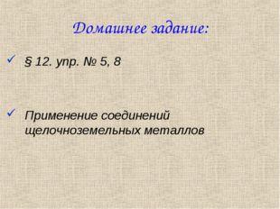 Домашнее задание: § 12. упр. № 5, 8 Применение соединений щелочноземельных ме