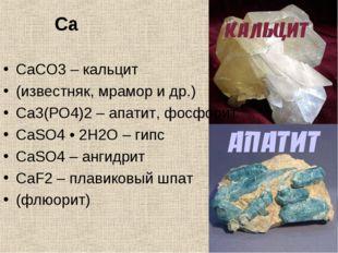 Ca CaCO3 – кальцит (известняк, мрамор и др.) Ca3(PO4)2 – апатит, фосфорит CaS
