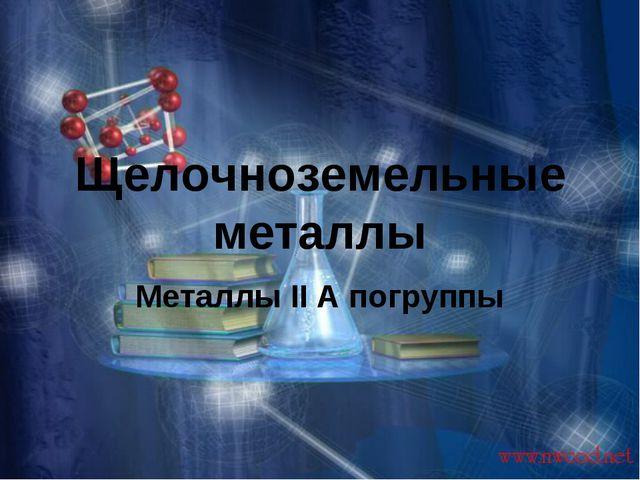 Щелочноземельные металлы Металлы II А погруппы