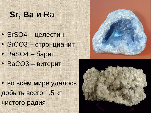 Sr, Ba и Ra SrSO4 – целестин SrCO3 – стронцианит BaSO4 – барит BaCO3 – витери...