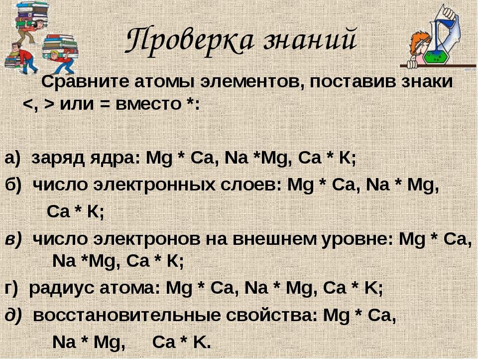 Проверка знаний Сравните атомы элементов, поставив знаки  или = вместо *: а)...