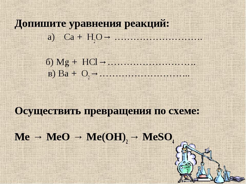 Допишите уравнения реакций: а)Са + H2O→ ……………………….  б) Mg + НСl→………………………....