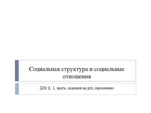 Социальная структура и социальные отношения Д/З: § 1, знать, задания на р/л,...