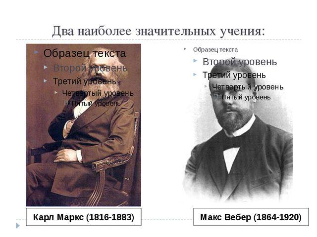 Два наиболее значительных учения: Карл Маркс (1816-1883) Макс Вебер (1864-1920)