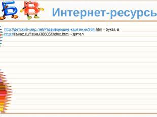 Интернет-ресурсы: http://детский-мир.net/Развивающие-картинки/364.htm - буква