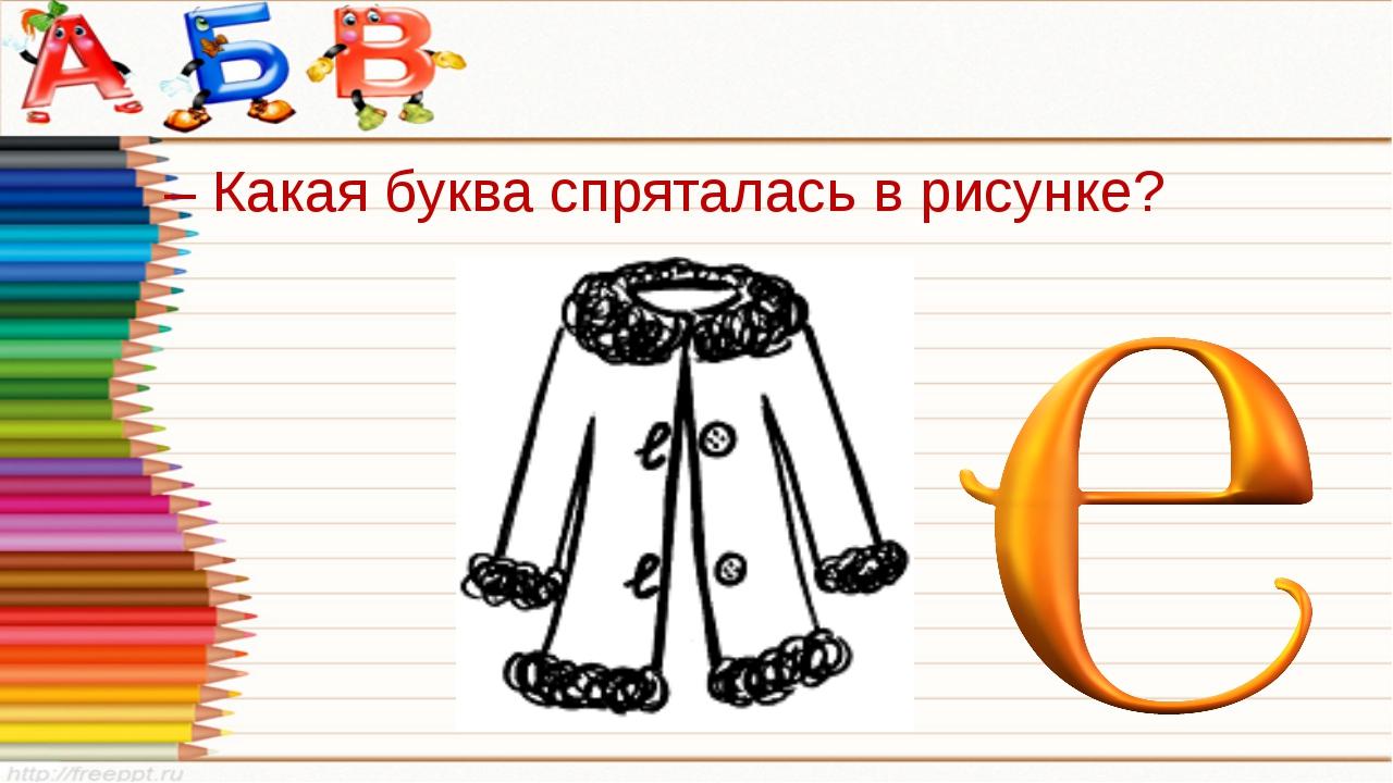 – Какая буква спряталась в рисунке?
