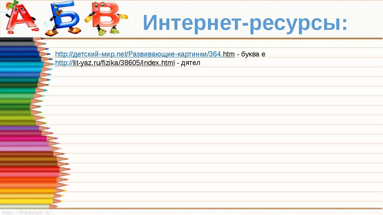 Интернет-ресурсы: http://детский-мир.net/Развивающие-картинки/364.htm - буква...
