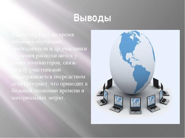 Выводы Таким образом, во время вебинара обучаемые, преподаватели и др.участни...