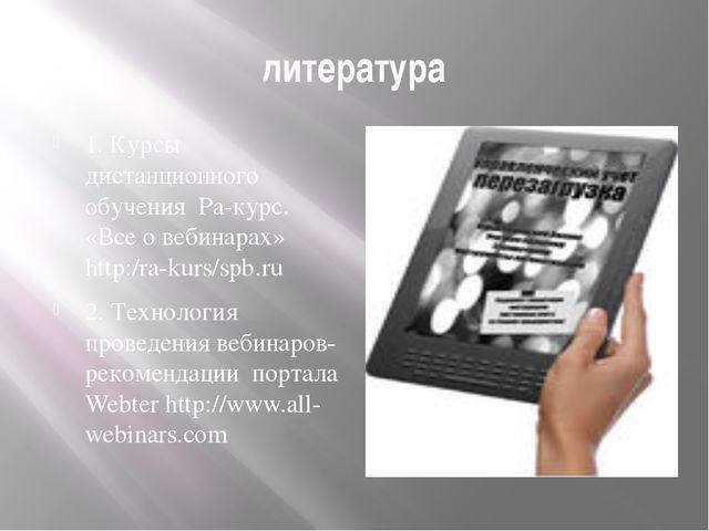 литература 1. Курсы дистанционного обучения Ра-курс. «Все о вебинарах» http:/...