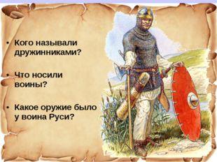 Кого называли дружинниками? Что носили воины? Какое оружие было у воина Руси?