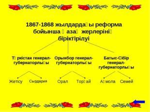 1867-1868 жылдардағы реформа бойынша Қазақ жерлерінің біріктірілуі Түркістан