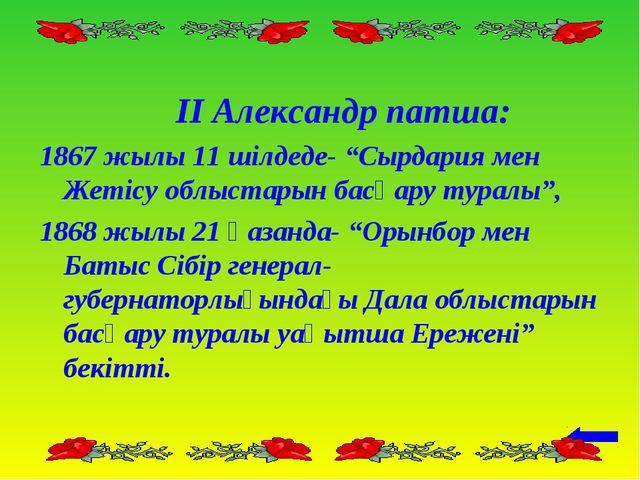 """ІІ Александр патша: 1867 жылы 11 шілдеде- """"Сырдария мен Жетісу облыстарын ба..."""