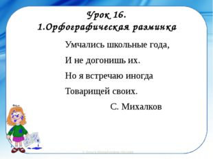 Урок 16. 1.Орфографическая разминка Умчались школьные года, И не догонишь их.