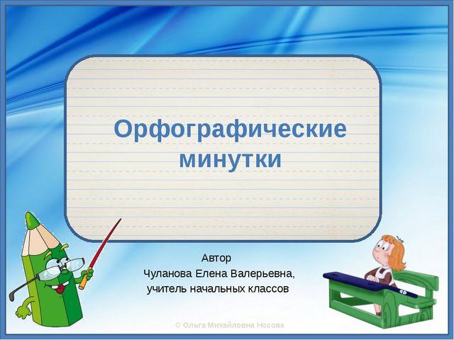 Орфографические минутки Автор Чуланова Елена Валерьевна, учитель начальных к...