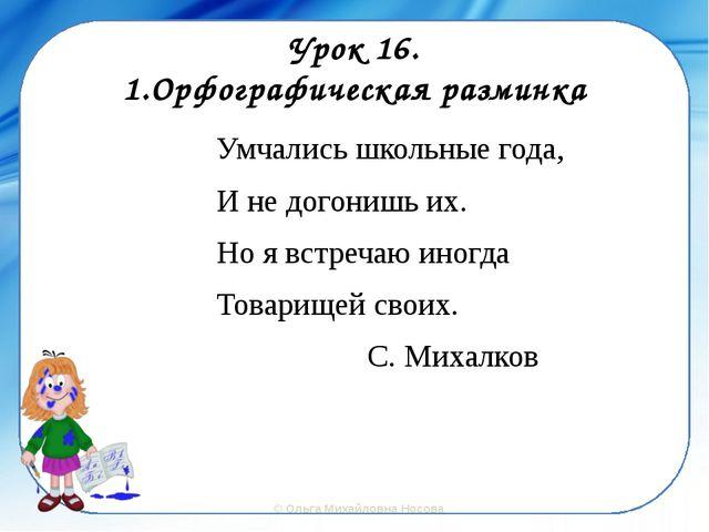 Урок 16. 1.Орфографическая разминка Умчались школьные года, И не догонишь их....