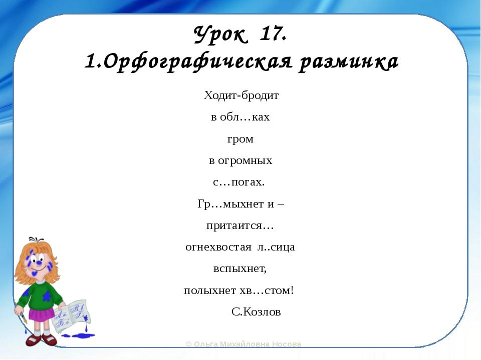 Урок 17. 1.Орфографическая разминка Ходит-бродит в обл…ках гром в огромных с…...