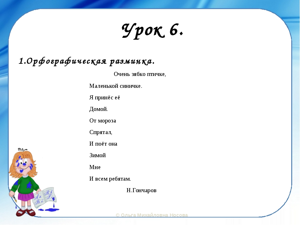 Урок 6. 1.Орфографическая разминка. Очень зябко птичке, Маленькой синичке. Я...