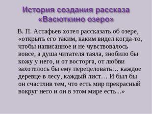 В. П. Астафьев хотел рассказать об озере, «открыть его таким, каким видел ко