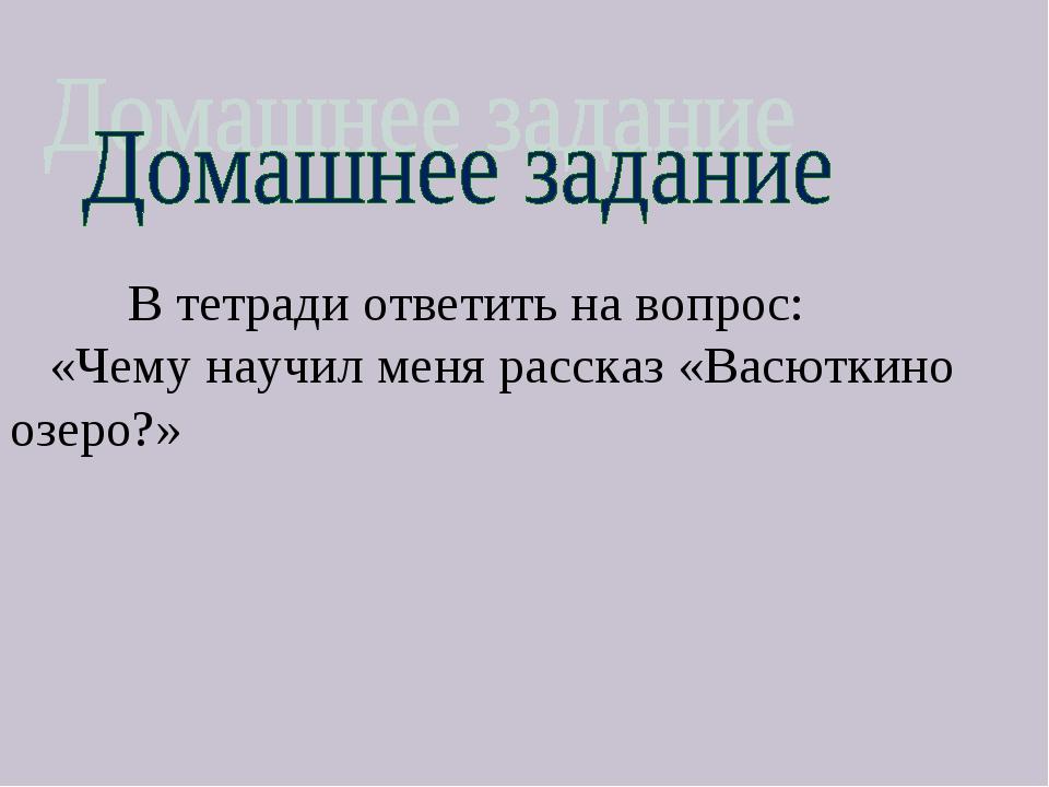 В тетради ответить на вопрос: «Чему научил меня рассказ «Васюткино озеро?»