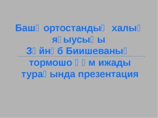 Башҡортостандың халыҡ яҙыусыһы Зәйнәб Биишеваның тормошо һәм ижады тураһында