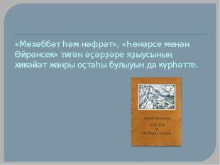 «Мөхәббәт һәм нәфрәт», «Һөнәрсе менән Өйрәнсек» тигән әҫәрҙәре яҙыусының хикә
