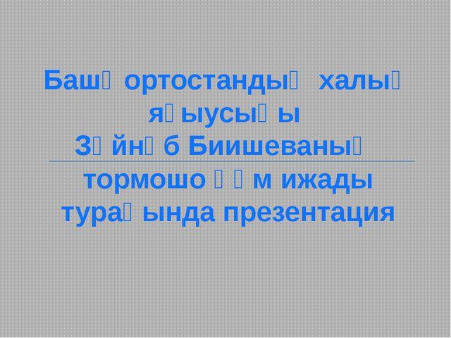 Башҡортостандың халыҡ яҙыусыһы Зәйнәб Биишеваның тормошо һәм ижады тураһында...