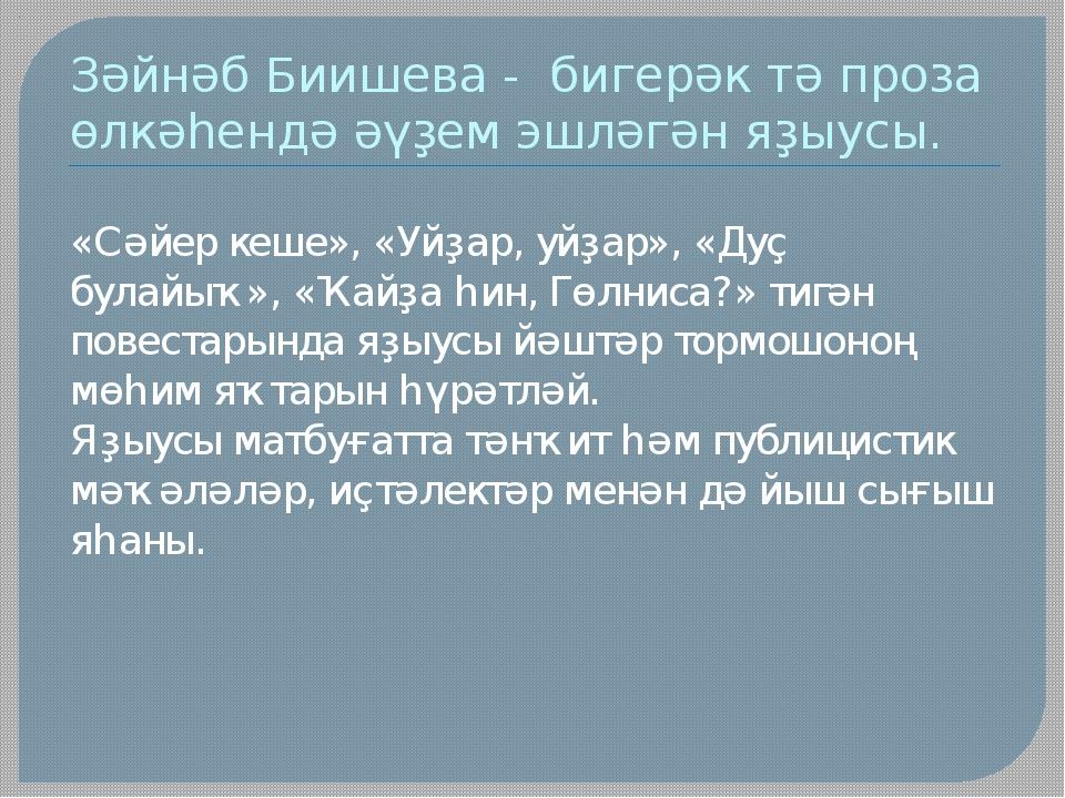 Зәйнәб Биишева - бигерәк тә проза өлкәһендә әүҙем эшләгән яҙыусы. «Сәйер кеше...