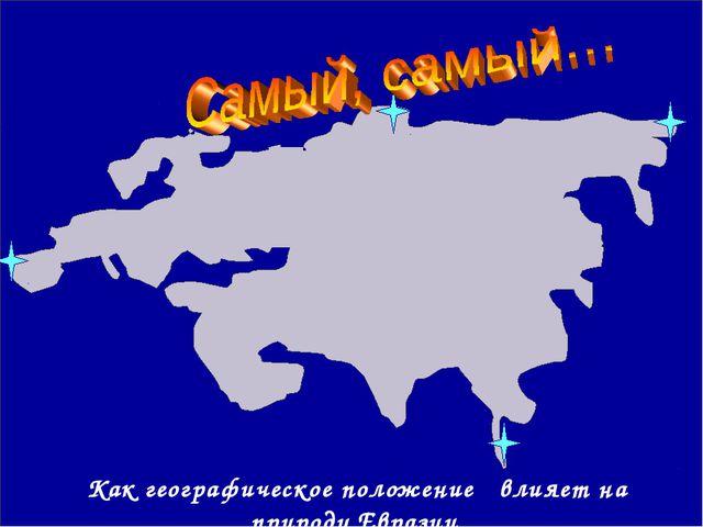 Как географическое положение влияет на природу Евразии
