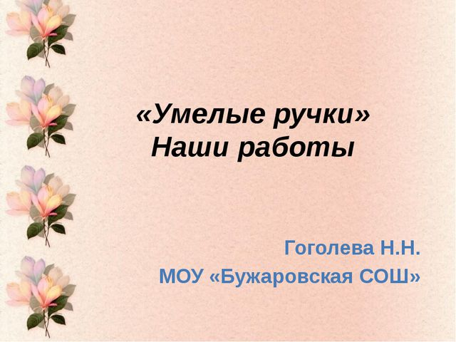 «Умелые ручки» Наши работы Гоголева Н.Н. МОУ «Бужаровская СОШ»