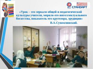 «Урок – это зеркало общей и педагогической культуры учителя, мерило его инте